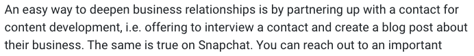 An easy way to deepen business relationships is by partnering up with a contact for content development, i.e. offering to interview a contact and create a blog post about their business. The same is true on Snapchat.